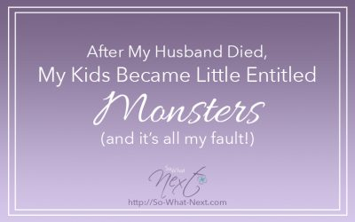 After My Husband Died, My Kids Became Little Entitled Monsters (and it's all my fault!)