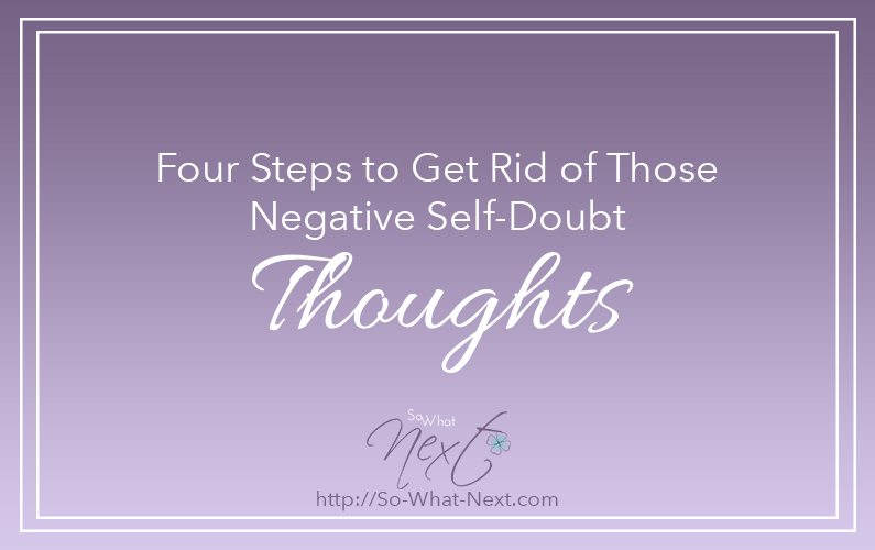 Four Steps to Get Rid of Those Negative Self-Doubt Thoughts